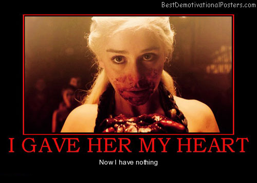 i-gave-her-my-heart-daenerys-targaryen-heart-best-demotivational-posters