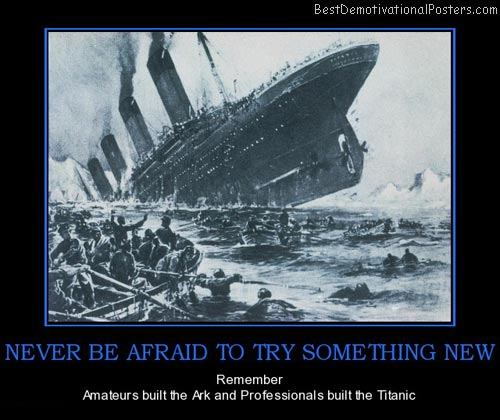never-be-afraid-to-try-something-new-ark-titanic-try-noah-best-demotivational-posters