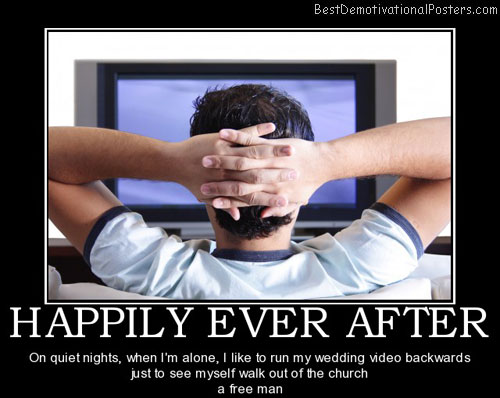 happily-ever-after-marriage-tv-wedding-free-man-best-demotivational-posters