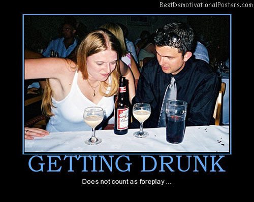 getting-drunk-is-not-foreplay-best-demotivational-posters