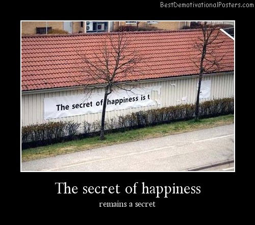 The Secret Of Happiness Best Demotivational Posters
