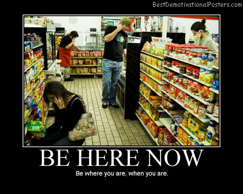 Be Here Now Best Demotivational Posters