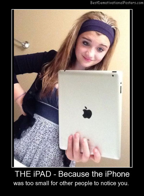 The iPad - Because The iPhone Best Demotivational Posters