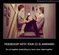 Friendship With Your Ex Is Awkward Best Demotivational Posters