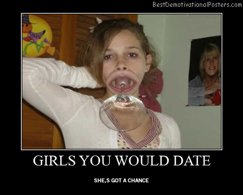 Girls You Would Date Best Demotivational Posters