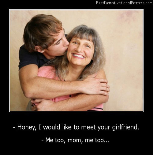 Honney, I Would Like To Meet Your Girlfriend Best Demotivational Posters