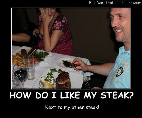 How Do I Like My Steak funny Demotivational Posters