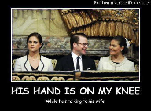 His Hand Is On My Knee Best Demotivational Posters