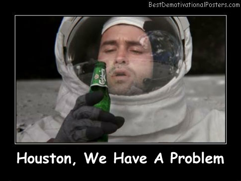 Houston, We Have A Problems Best Demotivational Posters