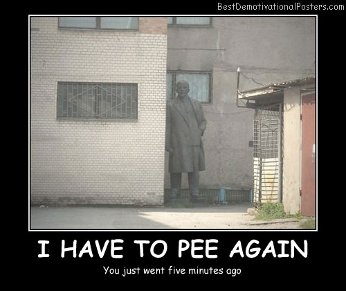I-have-to-pee-again Best Demotivational Posters
