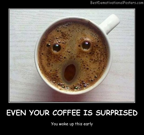 Even Your Coffee Is Surprised Best Demotivational Posters