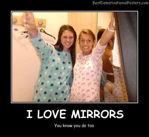 I Love Mirrors Best Demotivational Posters
