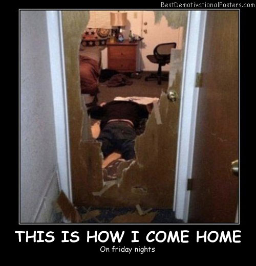 This Is How I Come Home - Best Demotivational Posters